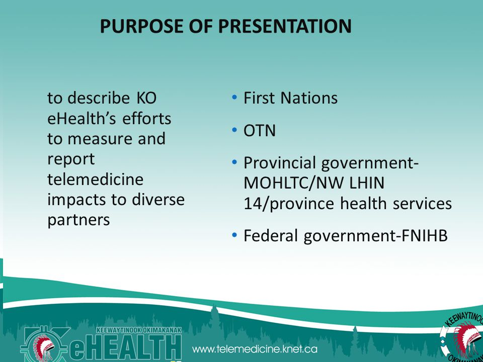 PURPOSE OF PRESENTATION First Nations OTN Provincial government- MOHLTC/NW LHIN 14/province health services Federal government-FNIHB to describe KO eHealth's efforts to measure and report telemedicine impacts to diverse partners