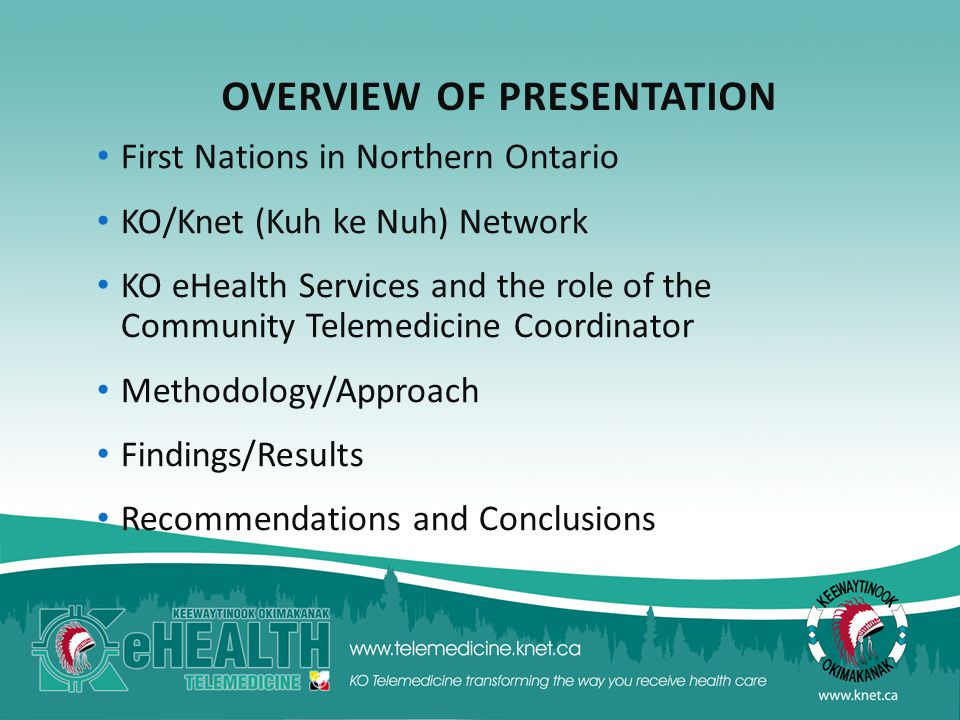 OVERVIEW OF PRESENTATION First Nations in Northern Ontario KO/Knet (Kuh ke Nuh) Network KO eHealth Services and the role of the Community Telemedicine Coordinator Methodology/Approach Findings/Results Recommendations and Conclusions