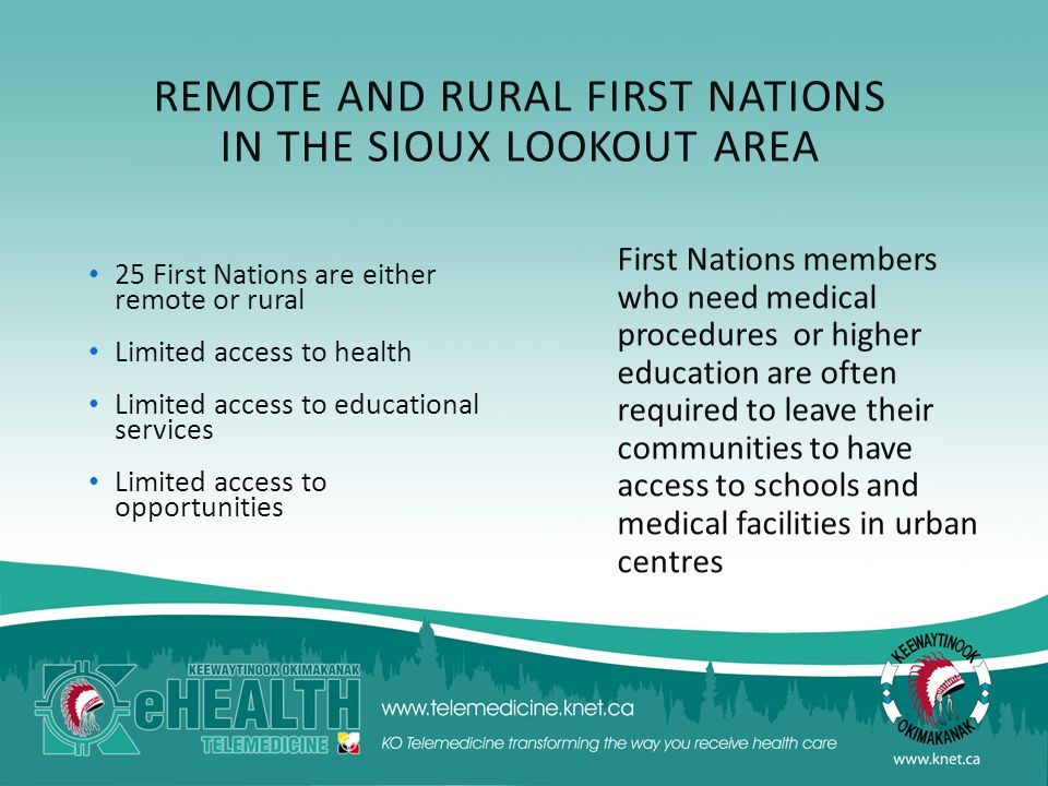 REMOTE AND RURAL FIRST NATIONS IN THE SIOUX LOOKOUT AREA 25 First Nations are either remote or rural Limited access to health Limited access to educational services Limited access to opportunities First Nations members who need medical procedures or higher education are often required to leave their communities to have access to schools and medical facilities in urban centres