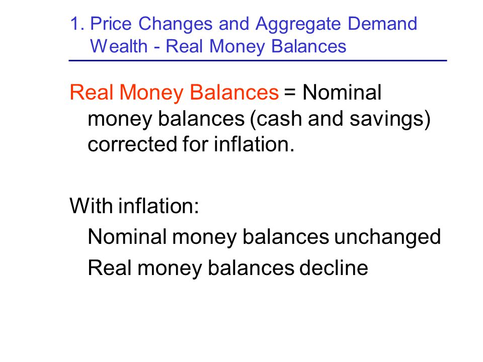 1. Price Changes and Aggregate Demand Wealth - Real Money Balances Real Money Balances = Nominal money balances (cash and savings) corrected for infla