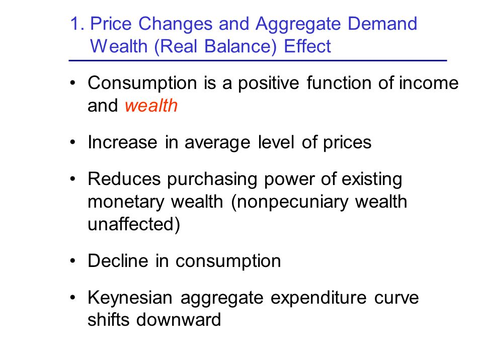 1. Price Changes and Aggregate Demand Wealth (Real Balance) Effect Consumption is a positive function of income and wealth Increase in average level o