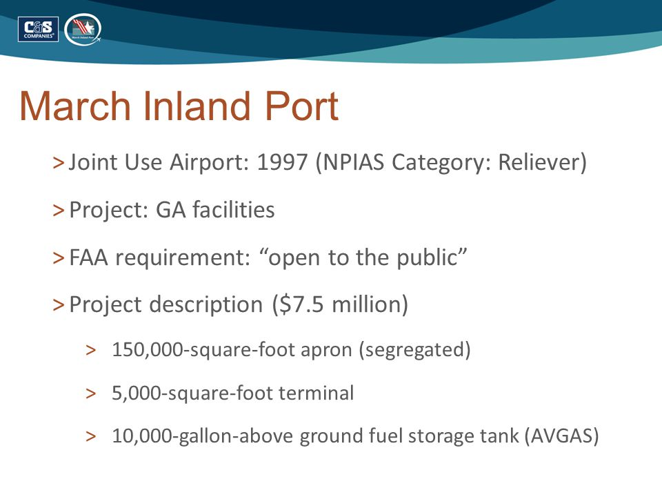 March Inland Port >Joint Use Airport: 1997 (NPIAS Category: Reliever) >Project: GA facilities >FAA requirement: open to the public >Project description ($7.5 million) > 150,000-square-foot apron (segregated) > 5,000-square-foot terminal > 10,000-gallon-above ground fuel storage tank (AVGAS)