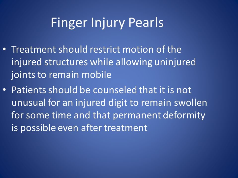 Finger Injury Pearls Treatment should restrict motion of the injured structures while allowing uninjured joints to remain mobile Patients should be co