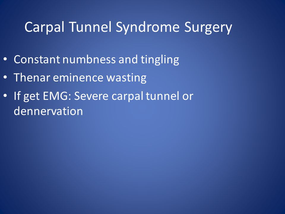 Carpal Tunnel Syndrome Surgery Constant numbness and tingling Thenar eminence wasting If get EMG: Severe carpal tunnel or dennervation