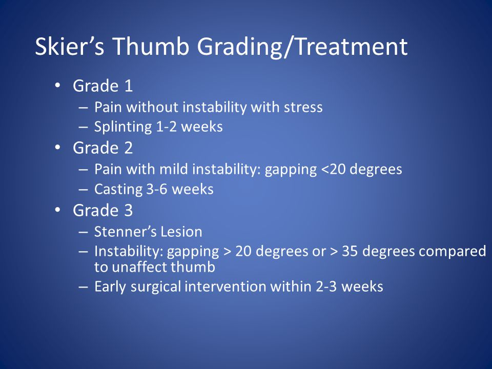 Skier's Thumb Grading/Treatment Grade 1 – Pain without instability with stress – Splinting 1-2 weeks Grade 2 – Pain with mild instability: gapping <20