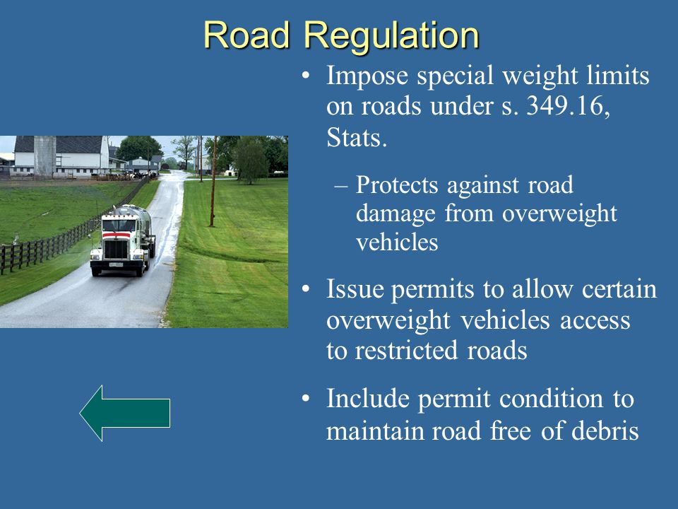 Road Regulation Impose special weight limits on roads under s. 349.16, Stats. –Protects against road damage from overweight vehicles Issue permits to