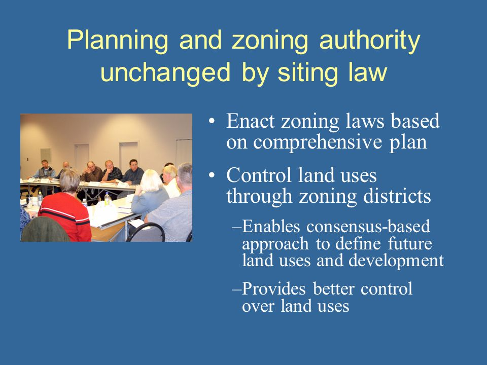 Planning and zoning authority unchanged by siting law Enact zoning laws based on comprehensive plan Control land uses through zoning districts –Enables consensus-based approach to define future land uses and development –Provides better control over land uses