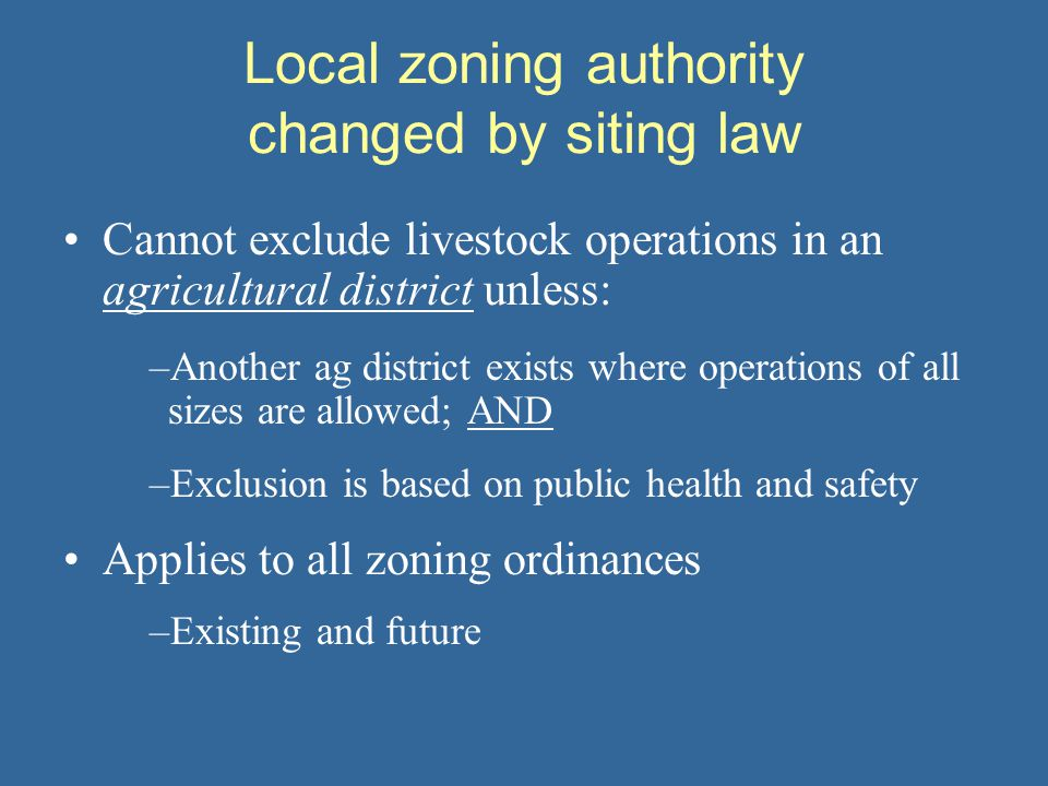 Local zoning authority changed by siting law Cannot exclude livestock operations in an agricultural district unless: –Another ag district exists where