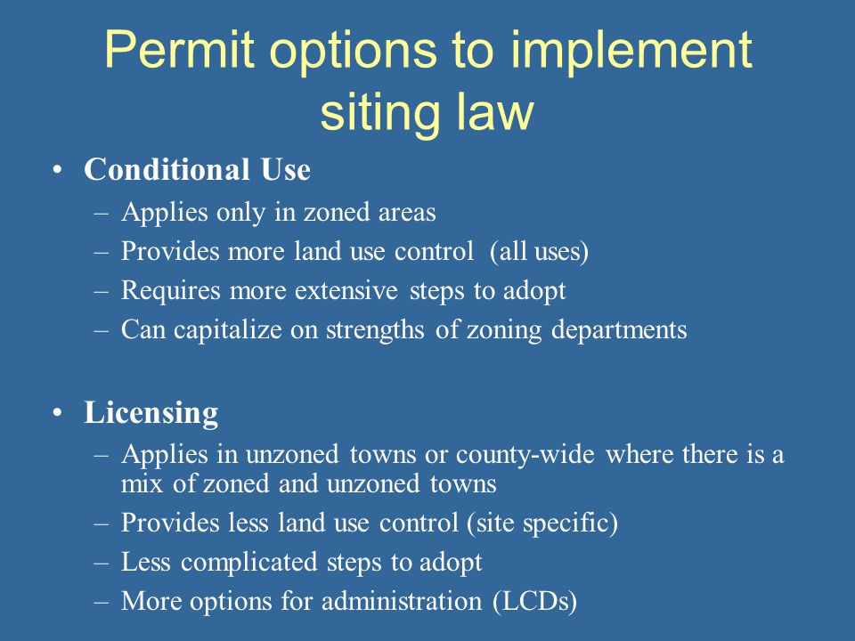Permit options to implement siting law Conditional Use –Applies only in zoned areas –Provides more land use control (all uses) –Requires more extensive steps to adopt –Can capitalize on strengths of zoning departments Licensing –Applies in unzoned towns or county-wide where there is a mix of zoned and unzoned towns –Provides less land use control (site specific) –Less complicated steps to adopt –More options for administration (LCDs)