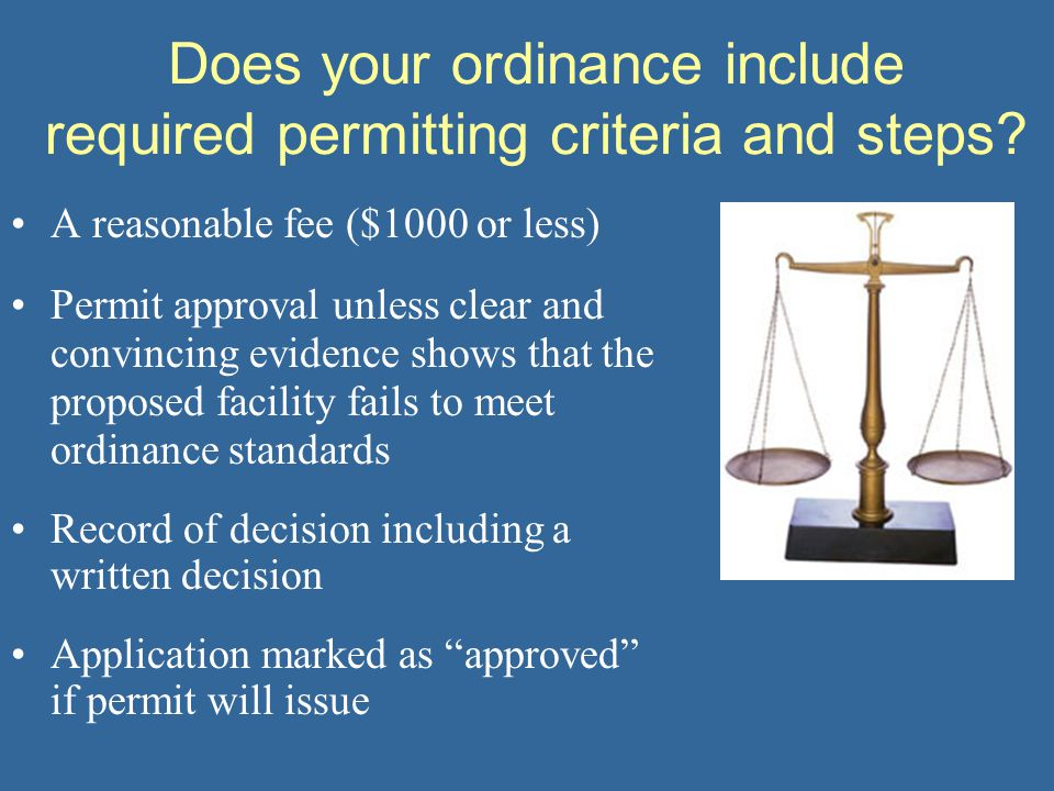 Does your ordinance include required permitting criteria and steps? A reasonable fee ($1000 or less) Permit approval unless clear and convincing evide