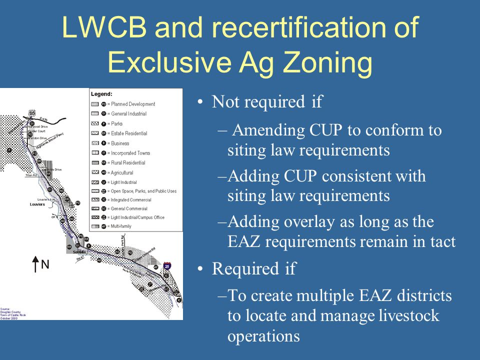 Not required if – Amending CUP to conform to siting law requirements –Adding CUP consistent with siting law requirements –Adding overlay as long as the EAZ requirements remain in tact Required if –To create multiple EAZ districts to locate and manage livestock operations LWCB and recertification of Exclusive Ag Zoning