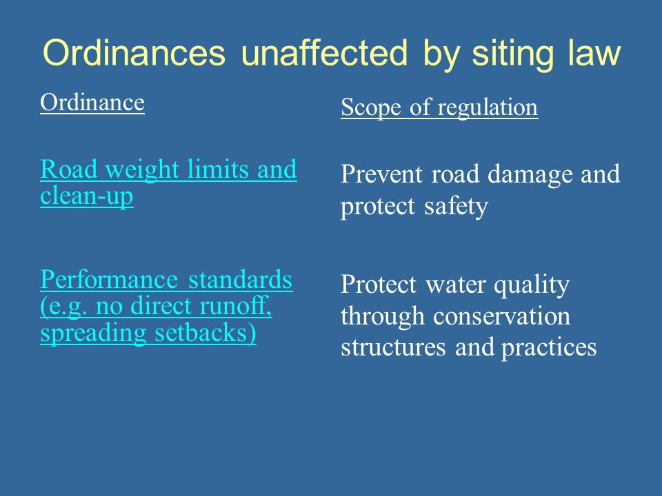 Ordinances unaffected by siting law Ordinance Scope of regulation Road weight limits and clean-up Prevent road damage and protect safety Performance s