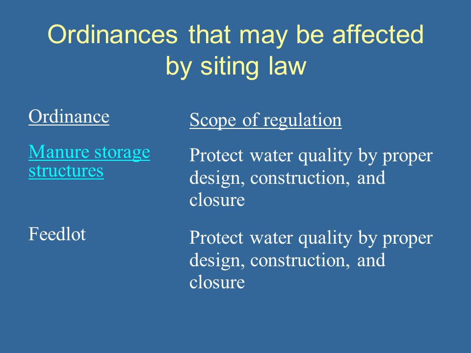 Ordinances that may be affected by siting law Ordinance Scope of regulation Manure storage structures Protect water quality by proper design, construction, and closure Feedlot Protect water quality by proper design, construction, and closure