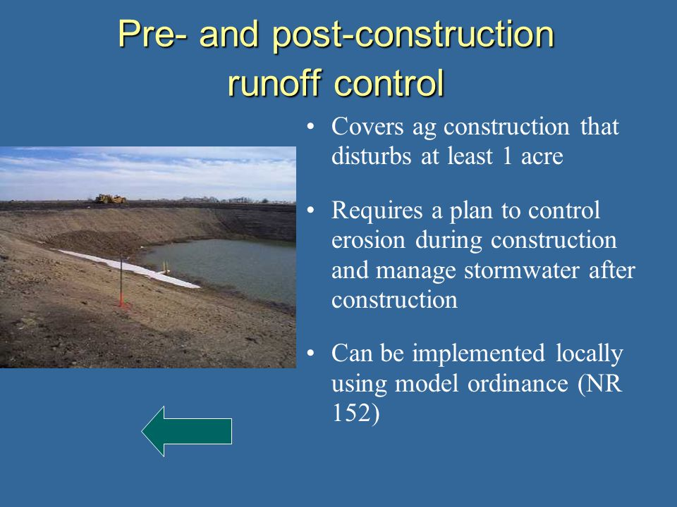 Covers ag construction that disturbs at least 1 acre Requires a plan to control erosion during construction and manage stormwater after construction Can be implemented locally using model ordinance (NR 152) Pre- and post-construction runoff control
