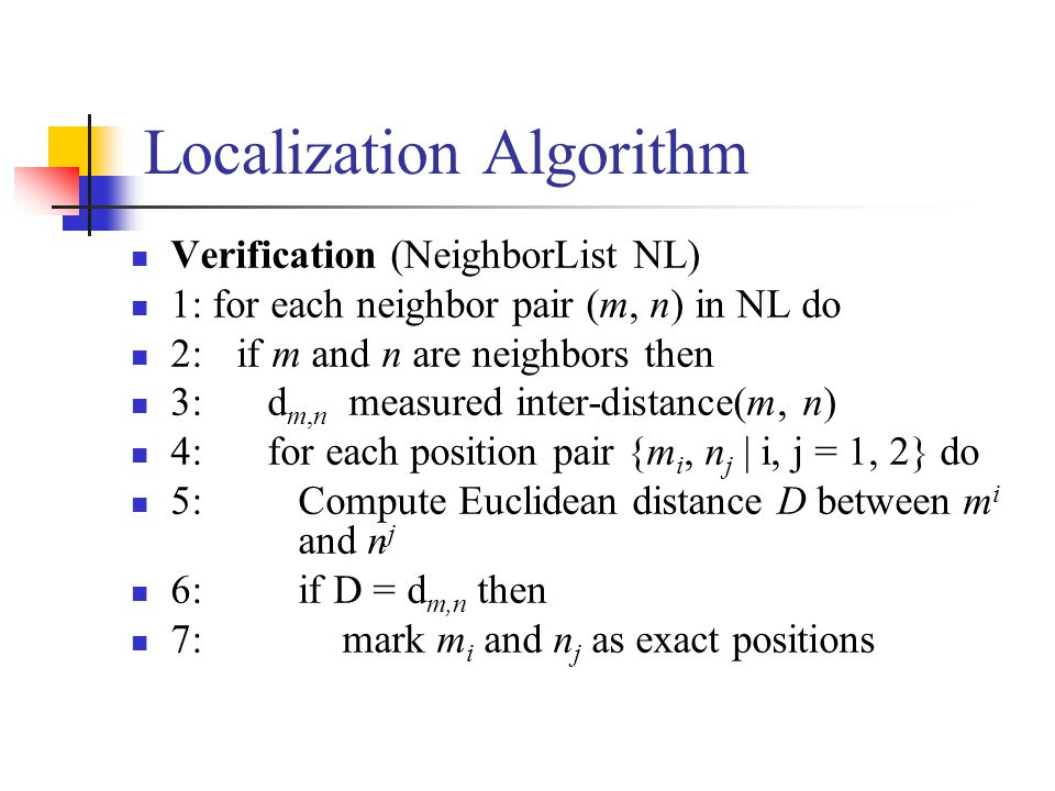 Localization Algorithm Verification (NeighborList NL) 1: for each neighbor pair (m, n) in NL do 2: if m and n are neighbors then 3: d m,n measured inter-distance(m, n) 4: for each position pair {m i, n j | i, j = 1, 2} do 5: Compute Euclidean distance D between m i and n j 6: if D = d m,n then 7: mark m i and n j as exact positions