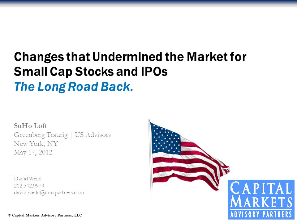 © Capital Markets Advisory Partners, LLC David Weild 212.542.9979 david.weild@cmapartners.com Changes that Undermined the Market for Small Cap Stocks and IPOs The Long Road Back.