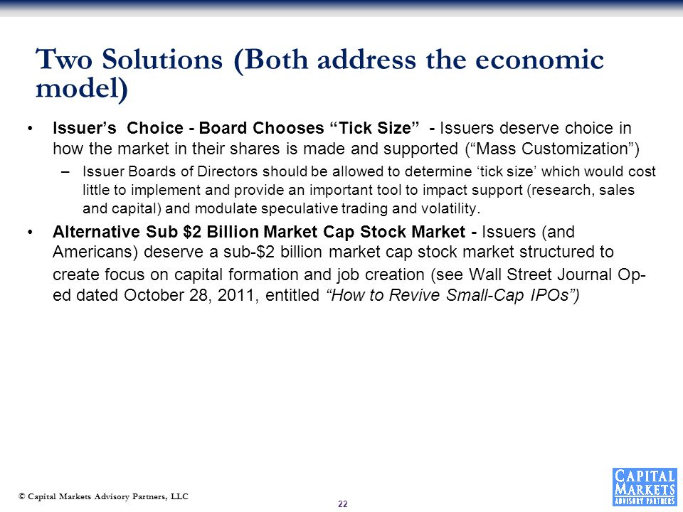 © Capital Markets Advisory Partners, LLC Issuer's Choice - Board Chooses Tick Size - Issuers deserve choice in how the market in their shares is made and supported ( Mass Customization ) –Issuer Boards of Directors should be allowed to determine 'tick size' which would cost little to implement and provide an important tool to impact support (research, sales and capital) and modulate speculative trading and volatility.