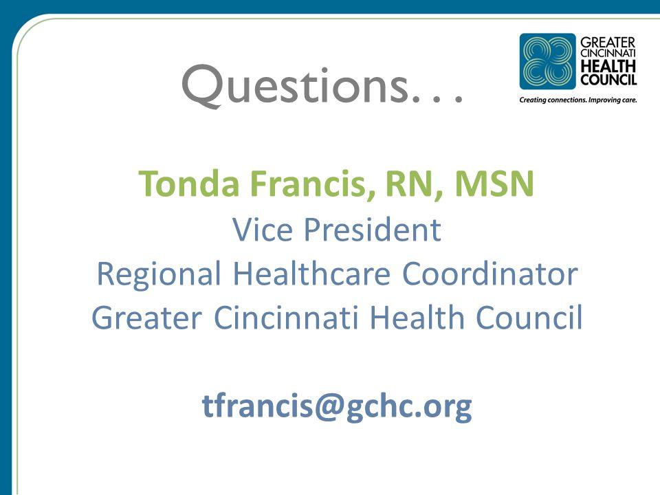 Tonda Francis, RN, MSN Vice President Regional Healthcare Coordinator Greater Cincinnati Health Council tfrancis@gchc.org Questions...