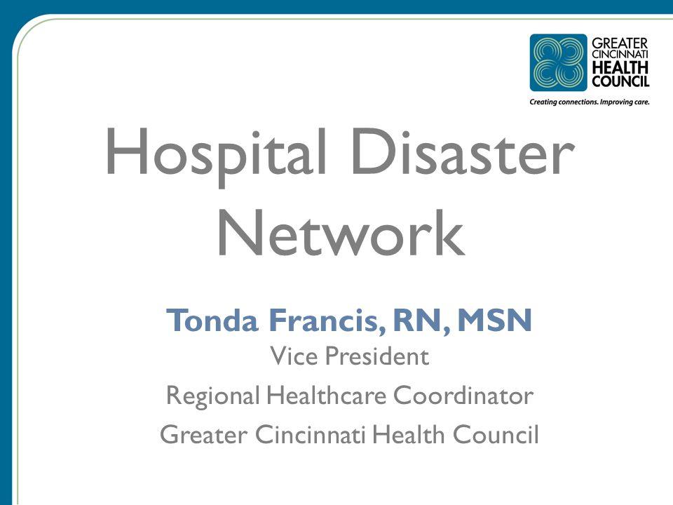 Hospital Disaster Network Tonda Francis, RN, MSN Vice President Regional Healthcare Coordinator Greater Cincinnati Health Council
