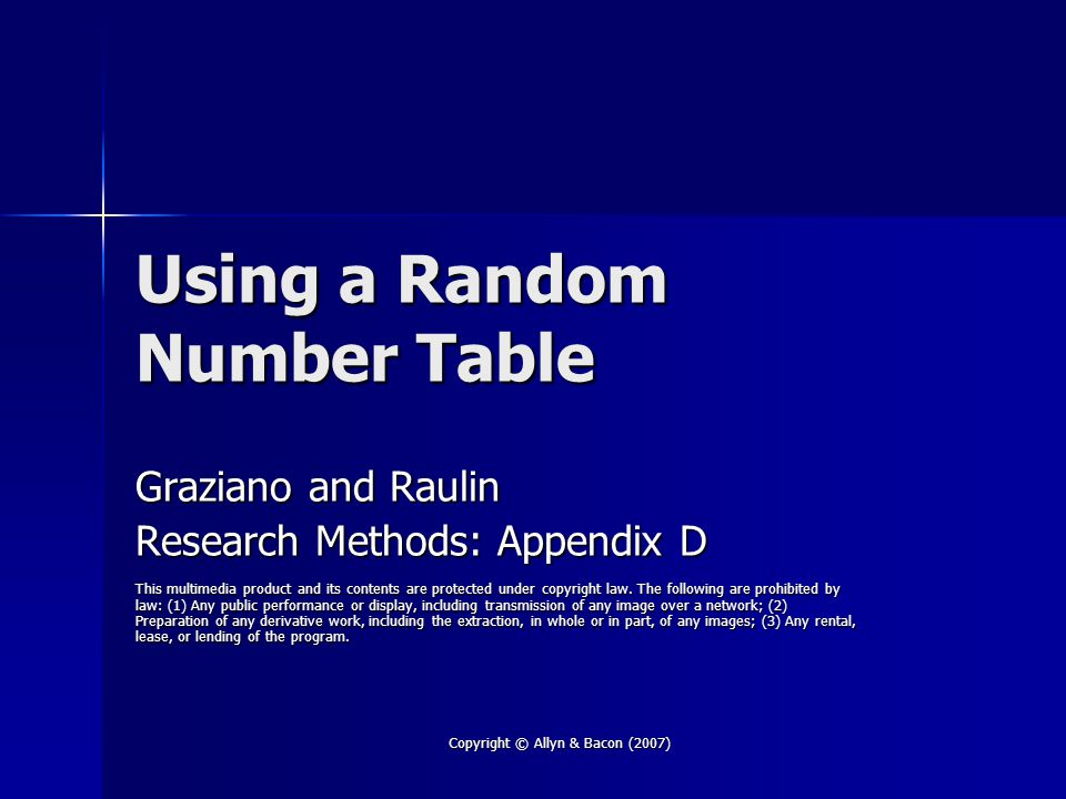 Copyright © Allyn & Bacon (2007) Random Number Table The random number table in Appendix D contains 10,000 random digits The random number table in Appendix D contains 10,000 random digits In a random number table, In a random number table, –all digits are equally probably, and –the probability of any given digit is unaffected by the digits that precede or follow it