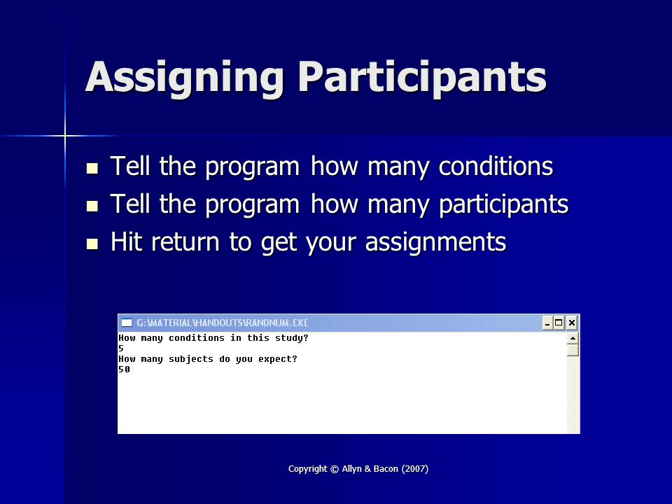 Copyright © Allyn & Bacon (2007) Assigning Participants Tell the program how many conditions Tell the program how many conditions Tell the program how many participants Tell the program how many participants Hit return to get your assignments Hit return to get your assignments