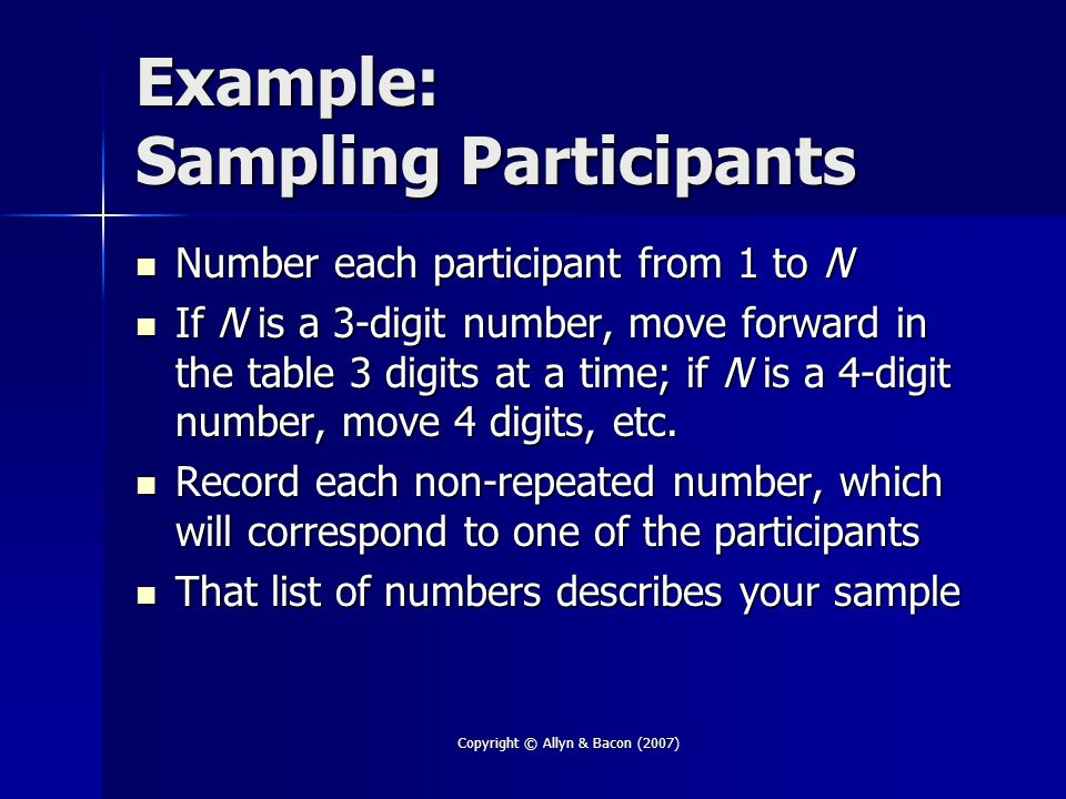 Copyright © Allyn & Bacon (2007) Example: Sampling Participants Number each participant from 1 to N Number each participant from 1 to N If N is a 3-digit number, move forward in the table 3 digits at a time; if N is a 4-digit number, move 4 digits, etc.