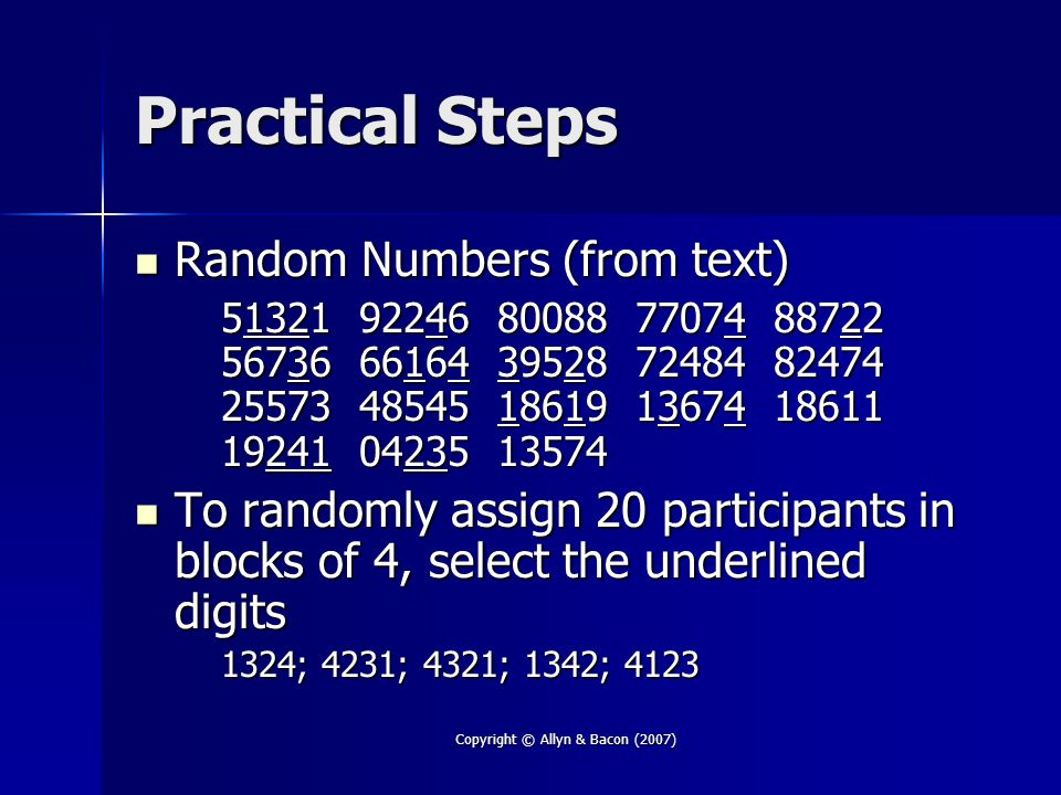 Copyright © Allyn & Bacon (2007) Summary Random selection or assignment of participants will increase the external and internal validity of your study, respectively Random selection or assignment of participants will increase the external and internal validity of your study, respectively Random number table provides the random digits necessary to do any randomization task Random number table provides the random digits necessary to do any randomization task Your text provides a random number generator program on the textbook website Your text provides a random number generator program on the textbook website
