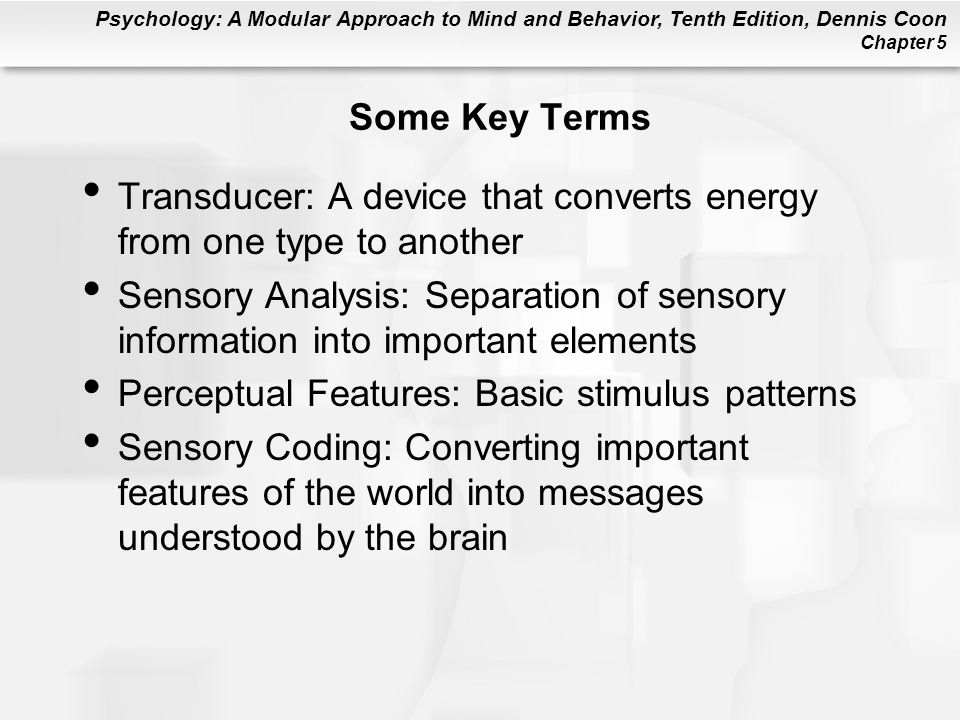 Psychology: A Modular Approach to Mind and Behavior, Tenth Edition, Dennis Coon Chapter 5 Some Key Terms Transducer: A device that converts energy from one type to another Sensory Analysis: Separation of sensory information into important elements Perceptual Features: Basic stimulus patterns Sensory Coding: Converting important features of the world into messages understood by the brain