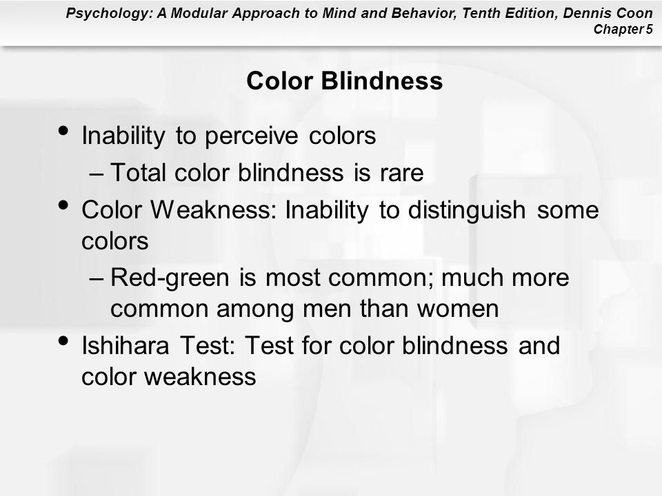 Psychology: A Modular Approach to Mind and Behavior, Tenth Edition, Dennis Coon Chapter 5 Color Blindness Inability to perceive colors –Total color blindness is rare Color Weakness: Inability to distinguish some colors –Red-green is most common; much more common among men than women Ishihara Test: Test for color blindness and color weakness
