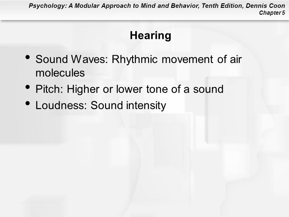 Psychology: A Modular Approach to Mind and Behavior, Tenth Edition, Dennis Coon Chapter 5 Hearing Sound Waves: Rhythmic movement of air molecules Pitch: Higher or lower tone of a sound Loudness: Sound intensity