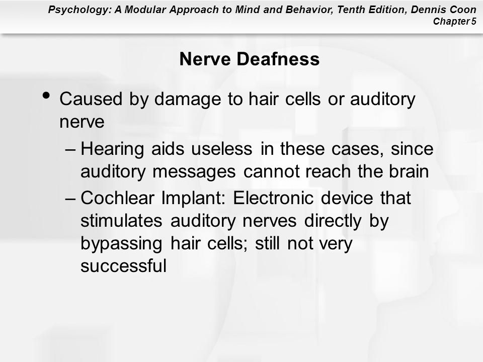 Psychology: A Modular Approach to Mind and Behavior, Tenth Edition, Dennis Coon Chapter 5 Nerve Deafness Caused by damage to hair cells or auditory nerve –Hearing aids useless in these cases, since auditory messages cannot reach the brain –Cochlear Implant: Electronic device that stimulates auditory nerves directly by bypassing hair cells; still not very successful