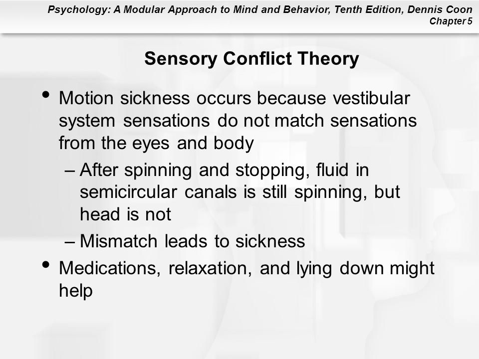Psychology: A Modular Approach to Mind and Behavior, Tenth Edition, Dennis Coon Chapter 5 Sensory Conflict Theory Motion sickness occurs because vestibular system sensations do not match sensations from the eyes and body –After spinning and stopping, fluid in semicircular canals is still spinning, but head is not –Mismatch leads to sickness Medications, relaxation, and lying down might help