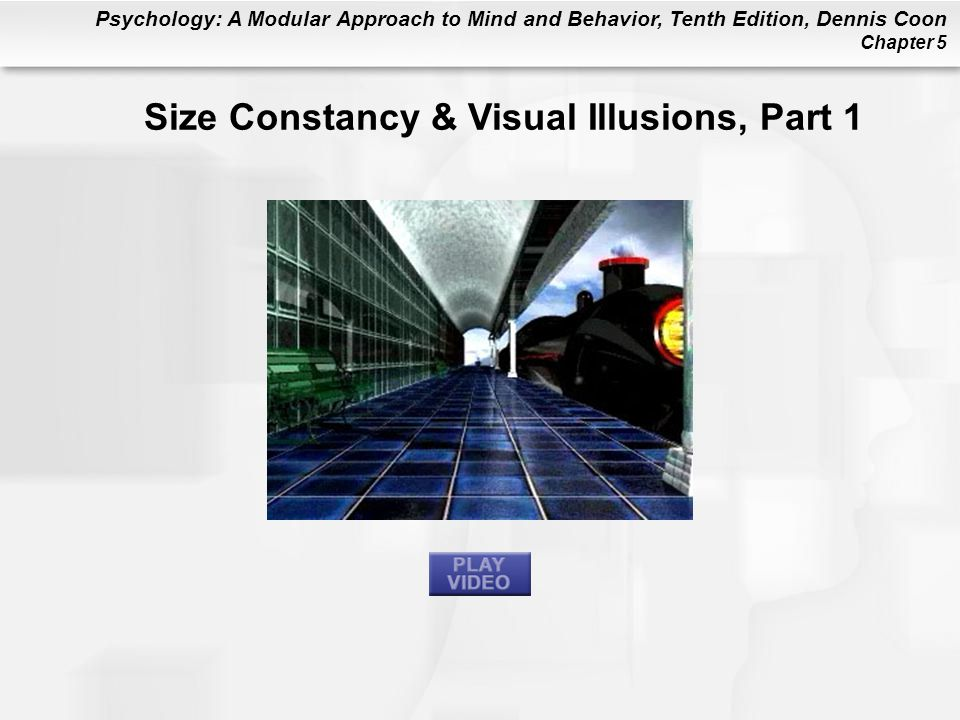 Psychology: A Modular Approach to Mind and Behavior, Tenth Edition, Dennis Coon Chapter 5 Size Constancy & Visual Illusions, Part 1