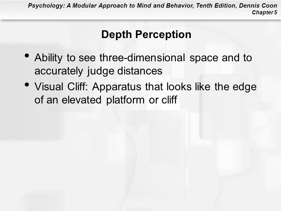 Psychology: A Modular Approach to Mind and Behavior, Tenth Edition, Dennis Coon Chapter 5 Depth Perception Ability to see three-dimensional space and to accurately judge distances Visual Cliff: Apparatus that looks like the edge of an elevated platform or cliff