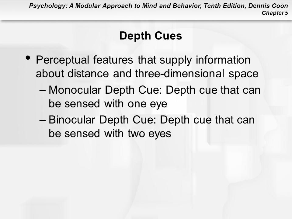 Psychology: A Modular Approach to Mind and Behavior, Tenth Edition, Dennis Coon Chapter 5 Depth Cues Perceptual features that supply information about distance and three-dimensional space –Monocular Depth Cue: Depth cue that can be sensed with one eye –Binocular Depth Cue: Depth cue that can be sensed with two eyes