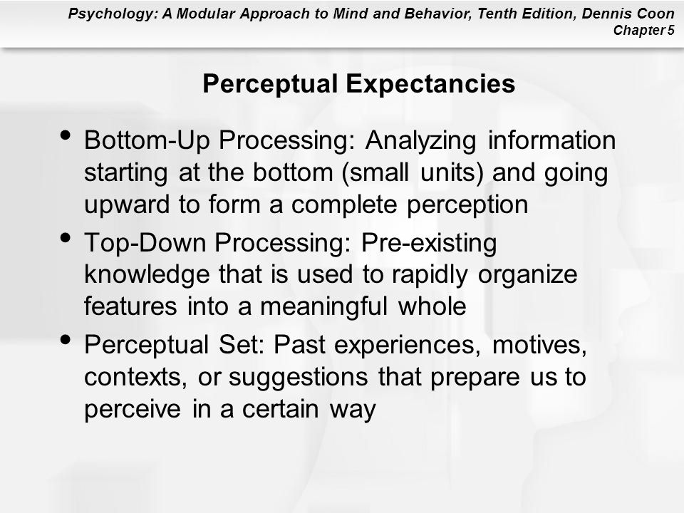 Psychology: A Modular Approach to Mind and Behavior, Tenth Edition, Dennis Coon Chapter 5 Perceptual Expectancies Bottom-Up Processing: Analyzing information starting at the bottom (small units) and going upward to form a complete perception Top-Down Processing: Pre-existing knowledge that is used to rapidly organize features into a meaningful whole Perceptual Set: Past experiences, motives, contexts, or suggestions that prepare us to perceive in a certain way