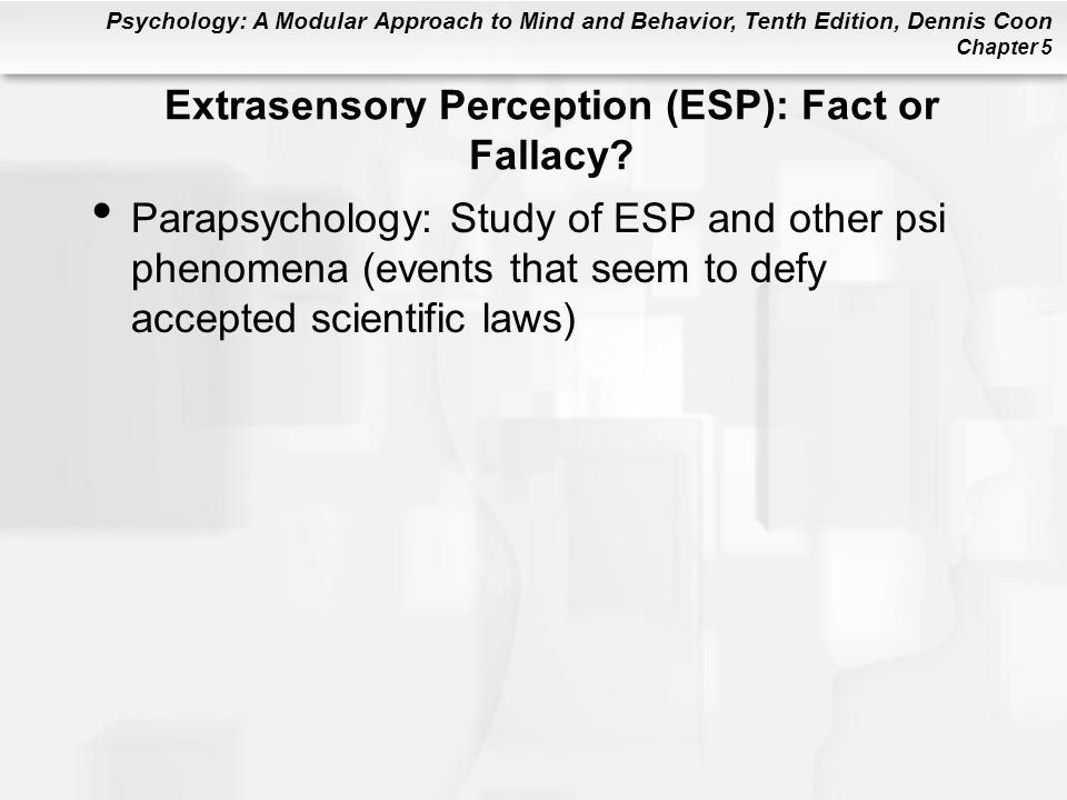 Psychology: A Modular Approach to Mind and Behavior, Tenth Edition, Dennis Coon Chapter 5 Extrasensory Perception (ESP): Fact or Fallacy.