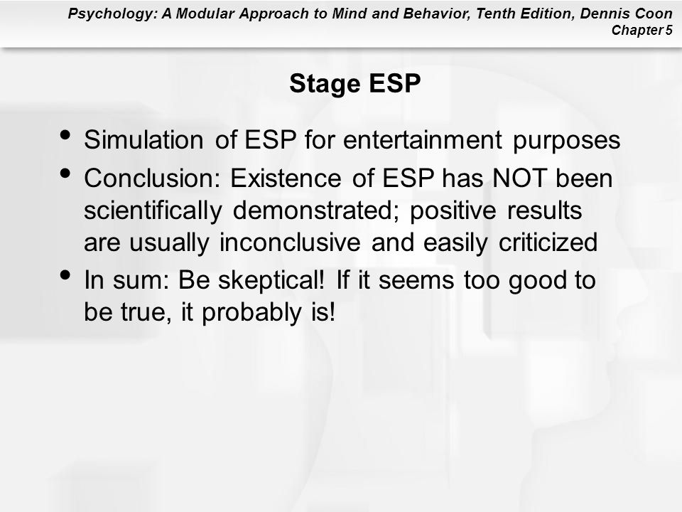 Psychology: A Modular Approach to Mind and Behavior, Tenth Edition, Dennis Coon Chapter 5 Stage ESP Simulation of ESP for entertainment purposes Conclusion: Existence of ESP has NOT been scientifically demonstrated; positive results are usually inconclusive and easily criticized In sum: Be skeptical.