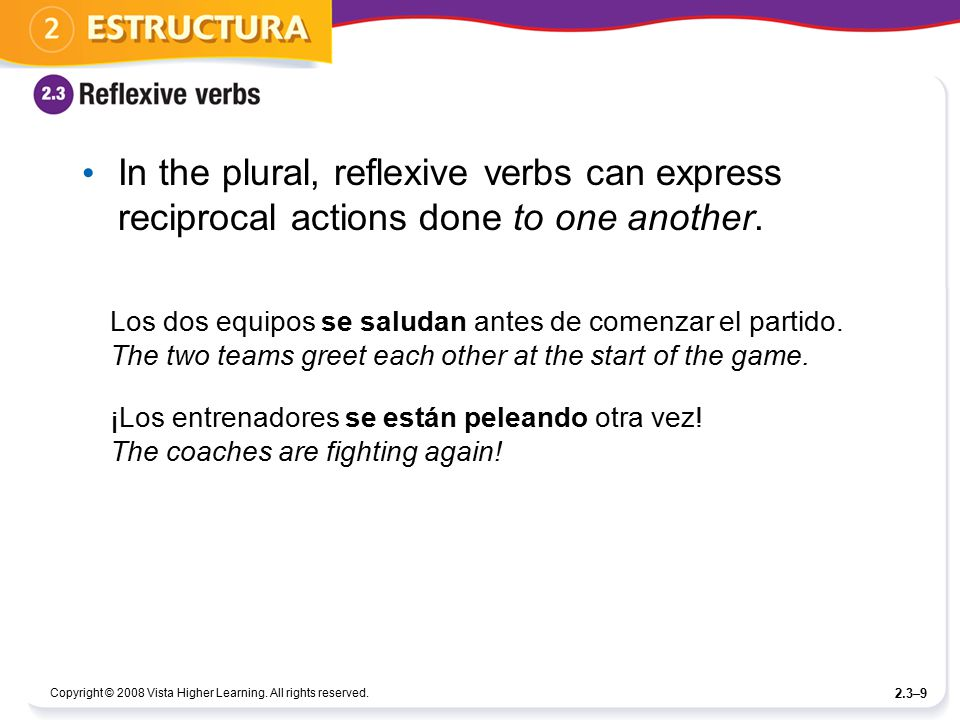Copyright © 2008 Vista Higher Learning. All rights reserved. 2.3–9 In the plural, reflexive verbs can express reciprocal actions done to one another.