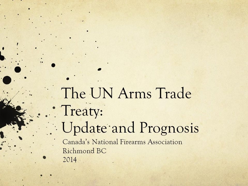 The UN Arms Trade Treaty: Update and Prognosis Canada's National Firearms Association Richmond BC 2014