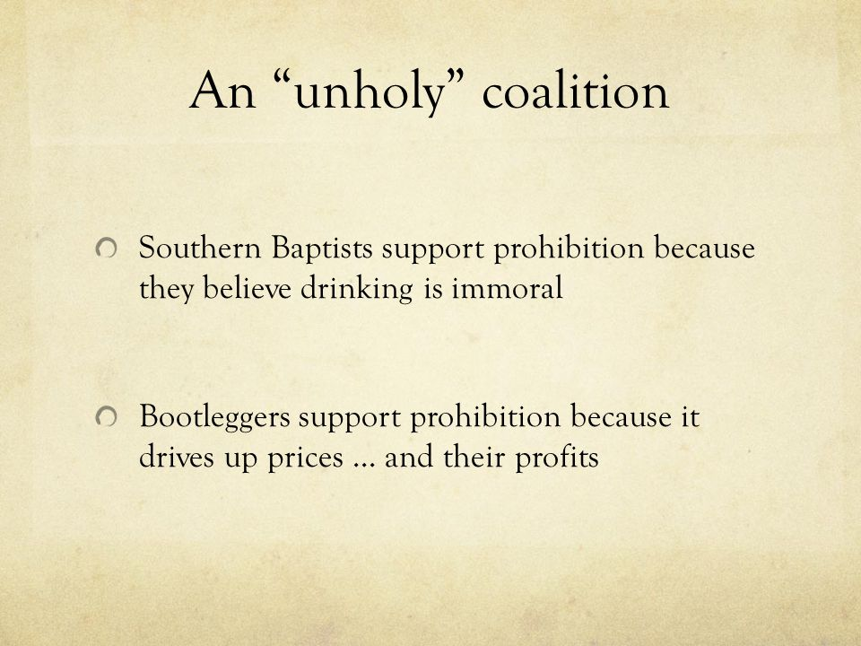 An unholy coalition Southern Baptists support prohibition because they believe drinking is immoral Bootleggers support prohibition because it drives up prices … and their profits