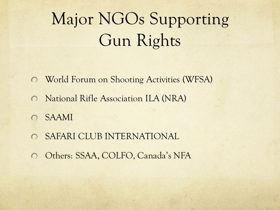 Major NGOs Supporting Gun Rights World Forum on Shooting Activities (WFSA) National Rifle Association ILA (NRA) SAAMI SAFARI CLUB INTERNATIONAL Others: SSAA, COLFO, Canada's NFA