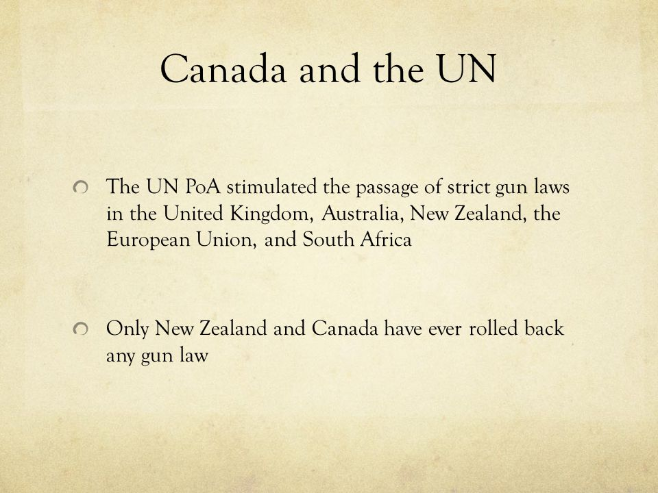 Canada and the UN The UN PoA stimulated the passage of strict gun laws in the United Kingdom, Australia, New Zealand, the European Union, and South Africa Only New Zealand and Canada have ever rolled back any gun law