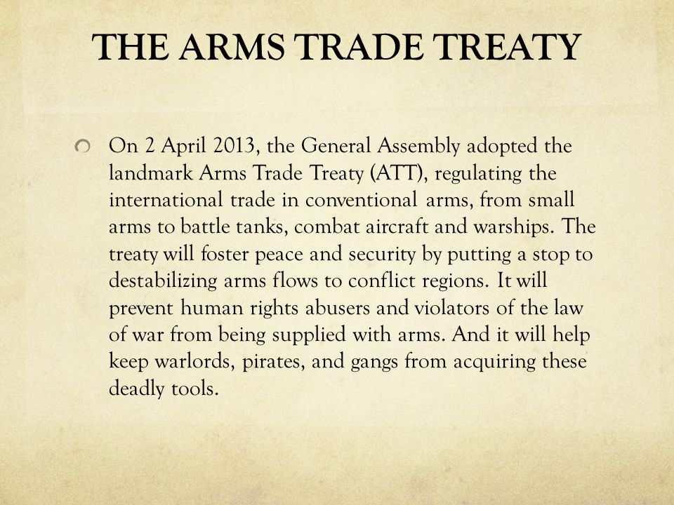 Arms Trade Treaty The UN General Assembly violated consensus, broke protocol to act like a world parliament The ATT is a treaty –- only legally binding between consenting nations Ostensive goal is to regulate the international trade in conventional arms, Key provisions focus on non-state actors To be ratified by each member state individually This treaty will be amended, it will expand
