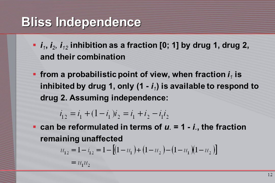 12 Bliss Independence  i 1, i 2, i 12 inhibition as a fraction [0; 1] by drug 1, drug 2, and their combination  from a probabilistic point of view, when fraction i 1 is inhibited by drug 1, only (1 - i 1 ) is available to respond to drug 2.