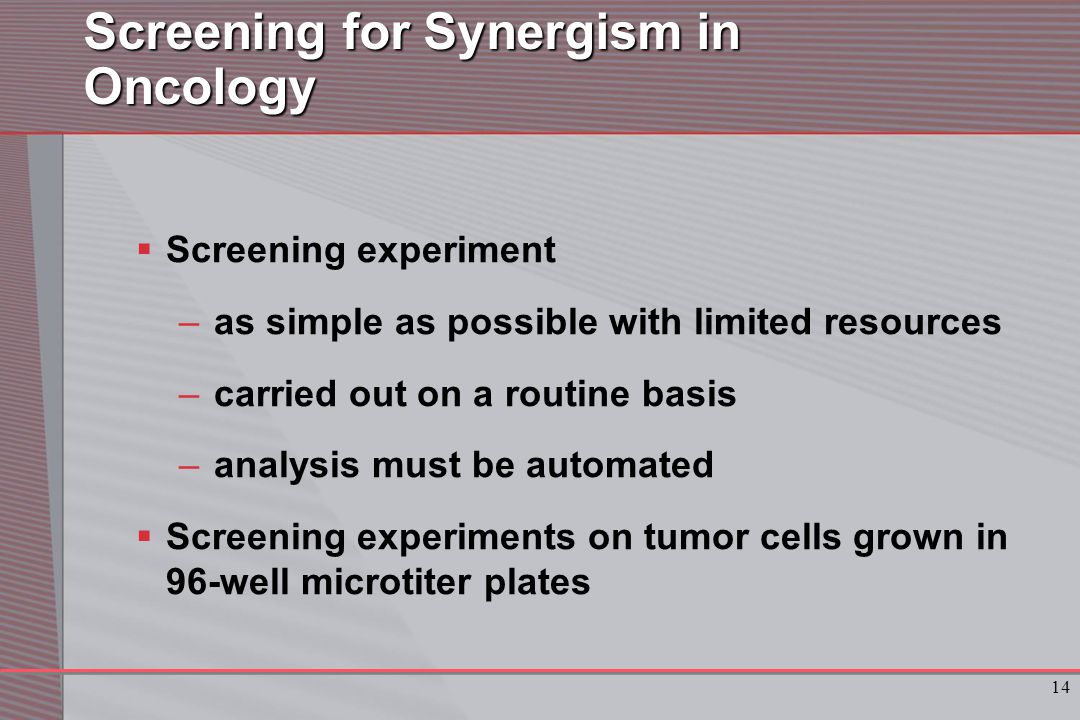14 Screening for Synergism in Oncology  Screening experiment –as simple as possible with limited resources –carried out on a routine basis –analysis must be automated  Screening experiments on tumor cells grown in 96-well microtiter plates