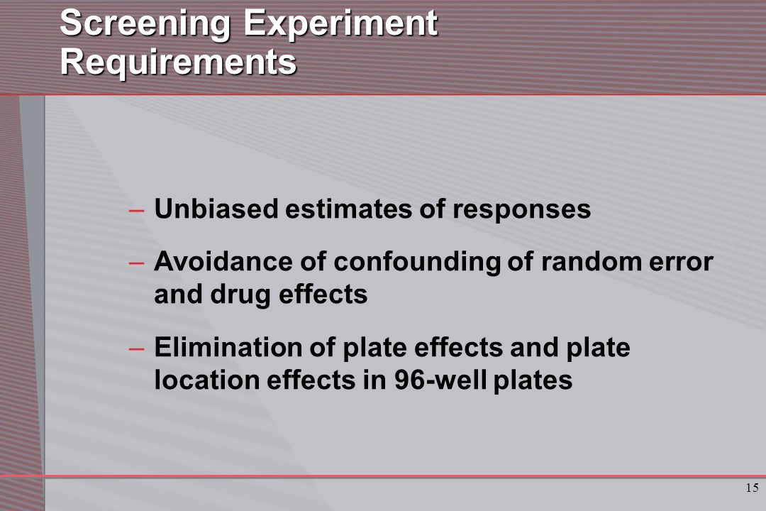 15 Screening Experiment Requirements –Unbiased estimates of responses –Avoidance of confounding of random error and drug effects –Elimination of plate effects and plate location effects in 96-well plates