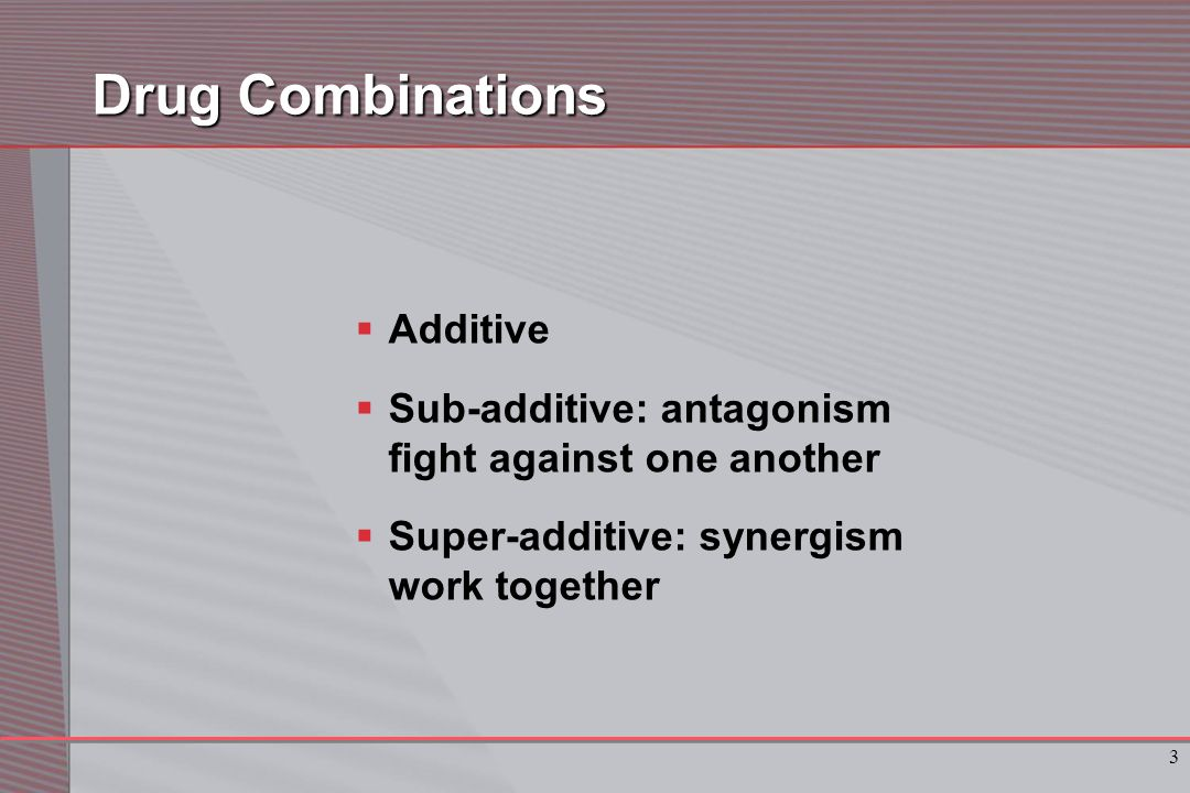 3 Drug Combinations  Additive  Sub-additive: antagonism fight against one another  Super-additive: synergism work together