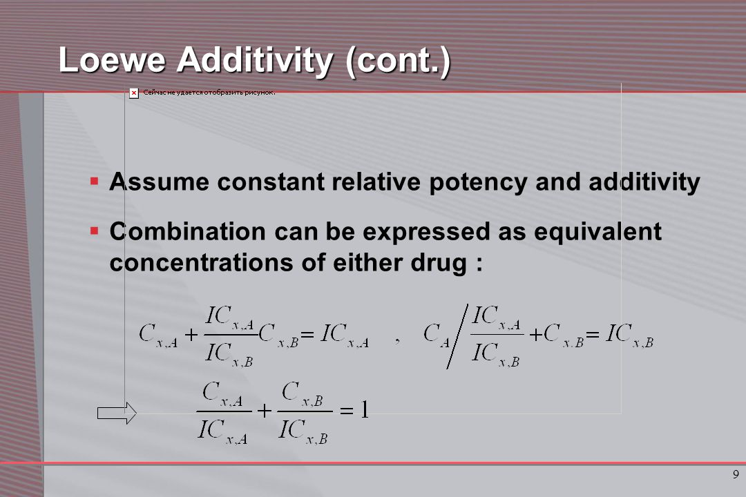 9 Loewe Additivity (cont.)  Assume constant relative potency and additivity  Combination can be expressed as equivalent concentrations of either drug :