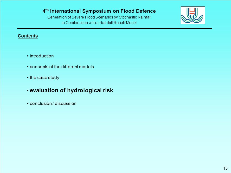 4 th International Symposium on Flood Defence Generation of Severe Flood Scenarios by Stochastic Rainfall in Combination with a Rainfall Runoff Model Contents introduction concepts of the different models the case study evaluation of hydrological risk conclusion / discussion 15